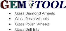 GEM TOOL •	Glass Diamond Wheels •	Glass Resin Wheels •	Glass Polish Wheels •	Glass Drill Bits